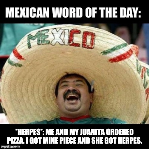 Mexican Word of the Day (LARGE) | *HERPES*: ME AND MY JUANITA ORDERED PIZZA. I GOT MINE PIECE AND SHE GOT HERPES. | image tagged in mexican word of the day large | made w/ Imgflip meme maker
