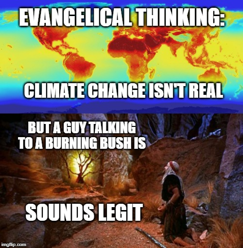EVANGELICAL THINKING: CLIMATE CHANGE ISN'T REAL BUT A GUY TALKING TO A BURNING BUSH IS SOUNDS LEGIT | image tagged in climate change,moses | made w/ Imgflip meme maker