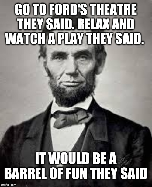 Barrel of fun? I mean gun! The one time you go see a play and end up dying. Meme inspired by raydog |  GO TO FORD'S THEATRE THEY SAID. RELAX AND WATCH A PLAY THEY SAID. IT WOULD BE A BARREL OF FUN THEY SAID | image tagged in abraham lincoln | made w/ Imgflip meme maker