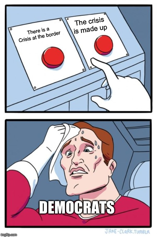 Two Buttons |  The crisis is made up; There is a Crisis at the border; DEMOCRATS | image tagged in memes,two buttons | made w/ Imgflip meme maker