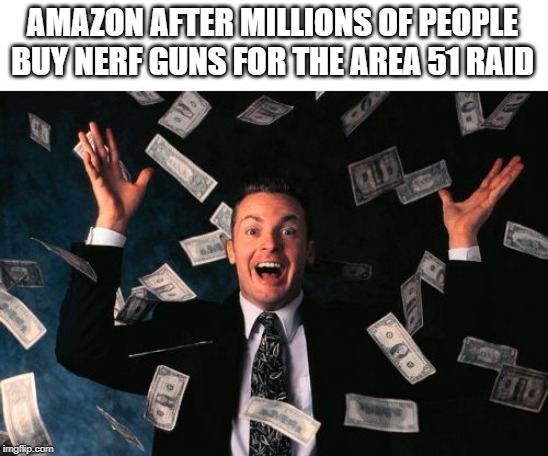 Money Man | AMAZON AFTER MILLIONS OF PEOPLE BUY NERF GUNS FOR THE AREA 51 RAID | image tagged in memes,money man | made w/ Imgflip meme maker