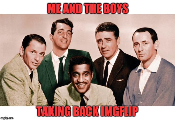Who's with me |  ME AND THE BOYS; TAKING BACK IMGFLIP | image tagged in me and the boys original,timiddeer,rat pack,pie charts | made w/ Imgflip meme maker