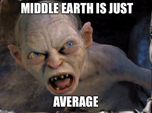 Gollum lord of the rings | MIDDLE EARTH IS JUST AVERAGE | image tagged in gollum lord of the rings | made w/ Imgflip meme maker