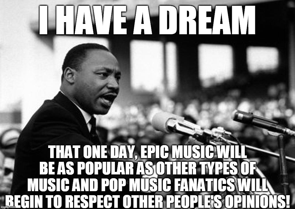 The Dream Of Me | I HAVE A DREAM THAT ONE DAY, EPIC MUSIC WILL BE AS POPULAR AS OTHER TYPES OF MUSIC AND POP MUSIC FANATICS WILL BEGIN TO RESPECT OTHER PEOPLE | image tagged in martin luther king jr,memes,pop music,i have a dream | made w/ Imgflip meme maker