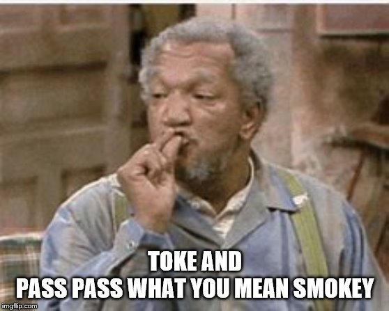 toke and pass pass |  TOKE AND PASS PASS WHAT YOU MEAN SMOKEY | image tagged in sanford and son,memes,funny memes,smoke weed everyday,friday smokey | made w/ Imgflip meme maker