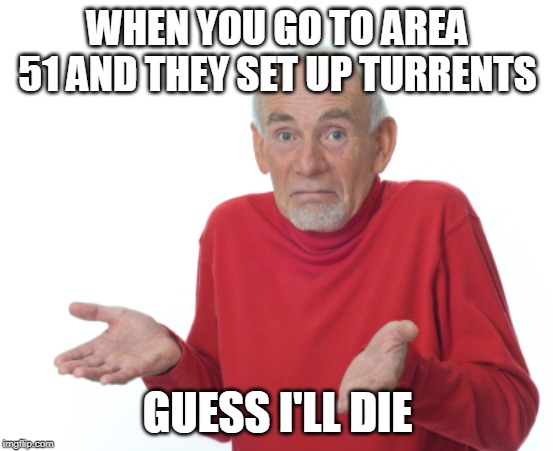 Guess I'll die  | WHEN YOU GO TO AREA 51 AND THEY SET UP TURRENTS GUESS I'LL DIE | image tagged in guess i'll die | made w/ Imgflip meme maker