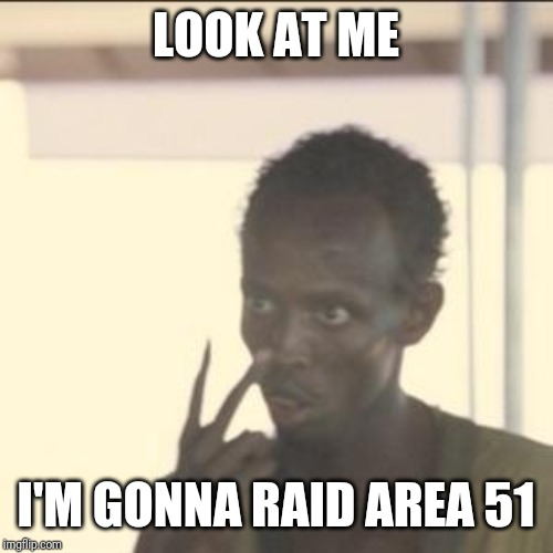 Look At Me | LOOK AT ME I'M GONNA RAID AREA 51 | image tagged in memes,look at me | made w/ Imgflip meme maker
