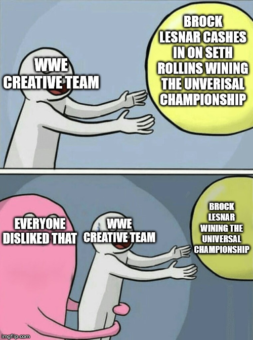 WWE Extreme Rules 2019 meme | BROCK LESNAR CASHES IN ON SETH ROLLINS WINING THE UNVERISAL CHAMPIONSHIP WWE CREATIVE TEAM EVERYONE DISLIKED THAT WWE CREATIVE TEAM BROCK LE | image tagged in memes,running away balloon,funny,wwe,seth rollins,brock lesnar | made w/ Imgflip meme maker
