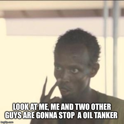 Look At Me | LOOK AT ME, ME AND TWO OTHER GUYS ARE GONNA STOP  A OIL TANKER | image tagged in memes,look at me | made w/ Imgflip meme maker