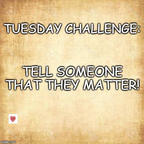Tell Someone | TUESDAY CHALLENGE: TELL SOMEONE THAT THEY MATTER! | image tagged in challenge,love | made w/ Imgflip meme maker