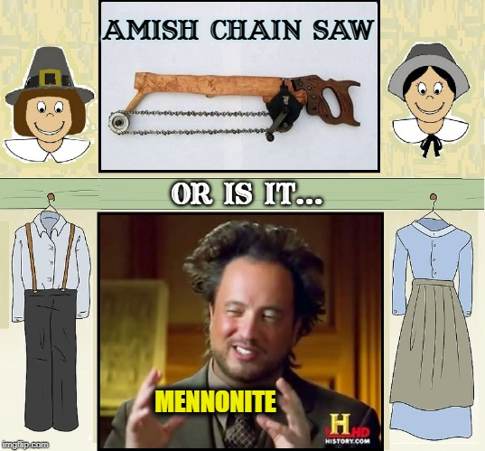 Who Knows the Difference? | AMISH CHAIN SAW OR IS IT... MENNONITE | image tagged in vince vance,ancient aliens guy,amish vs mennonite,chain saw,christians christianity,modern | made w/ Imgflip meme maker