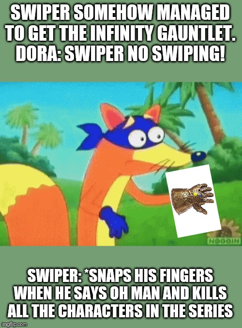 SWIPER SOMEHOW MANAGED TO GET THE INFINITY GAUNTLET.DORA: SWIPER NO SWIPING! SWIPER: *SNAPS HIS FINGERS WHEN HE SAYS OH MAN AND KILLS ALL T | image tagged in swiper | made w/ Imgflip meme maker