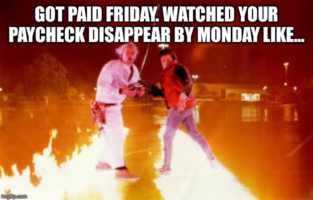 GOT PAID FRIDAY. WATCHED YOUR PAYCHECK DISAPPEAR BY MONDAY LIKE... | image tagged in back to the future,bttf,paycheck,paid,payday,monday | made w/ Imgflip meme maker
