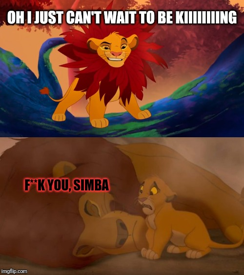 Truth about lion king | OH I JUST CAN'T WAIT TO BE KIIIIIIIING F**K YOU, SIMBA | image tagged in lion king,mufasa and simba,excited can't wait | made w/ Imgflip meme maker