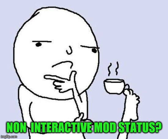 thinking meme | NON  INTERACTIVE MOD STATUS? | image tagged in thinking meme | made w/ Imgflip meme maker