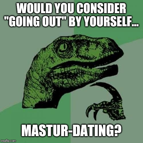"Solo, so low. |  WOULD YOU CONSIDER ""GOING OUT"" BY YOURSELF... MASTUR-DATING? 