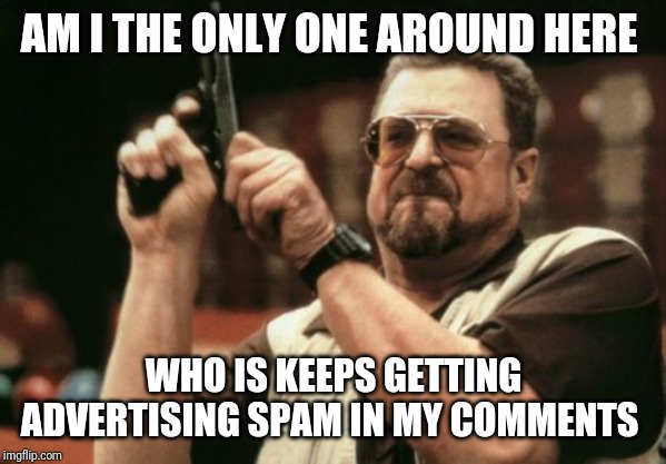 Am I The Only One Around Here | AM I THE ONLY ONE AROUND HERE WHO IS KEEPS GETTING ADVERTISING SPAM IN MY COMMENTS | image tagged in memes,am i the only one around here | made w/ Imgflip meme maker