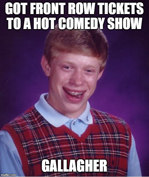 Bad Luck Brian Meme | GOT FRONT ROW TICKETS TO A HOT COMEDY SHOW GALLAGHER | image tagged in memes,bad luck brian | made w/ Imgflip meme maker