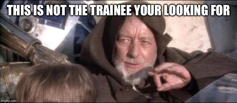 These Arent The Droids You Were Looking For | THIS IS NOT THE TRAINEE YOUR LOOKING FOR | image tagged in memes,these arent the droids you were looking for | made w/ Imgflip meme maker