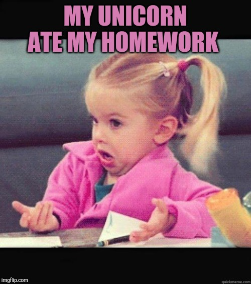 Sounds legit | MY UNICORN ATE MY HOMEWORK | image tagged in i dont know girl,jbmemegeek,unicorns,dog ate homework | made w/ Imgflip meme maker