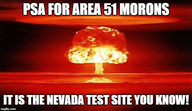You Dropped a Bomb on Me | PSA FOR AREA 51 MORONS IT IS THE NEVADA TEST SITE YOU KNOW! | image tagged in nuclear bomb mind blown | made w/ Imgflip meme maker