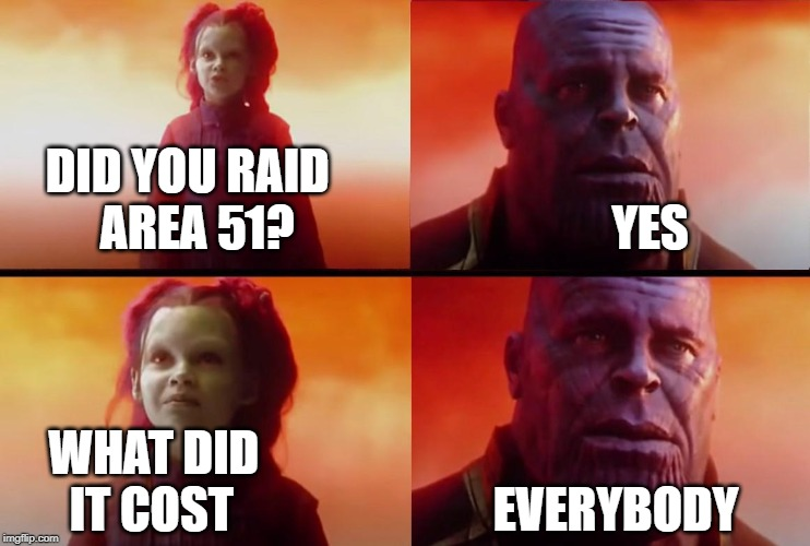 thanos what did it cost |  DID YOU RAID                                              AREA 51?                                 YES; WHAT DID                                                     IT COST                           EVERYBODY | image tagged in thanos what did it cost | made w/ Imgflip meme maker