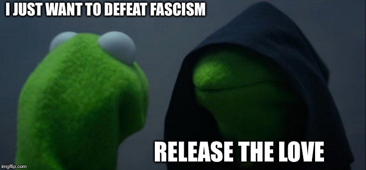 Darkside Love | I JUST WANT TO DEFEAT FASCISM RELEASE THE LOVE | image tagged in memes,evil kermit,wizard of oz | made w/ Imgflip meme maker