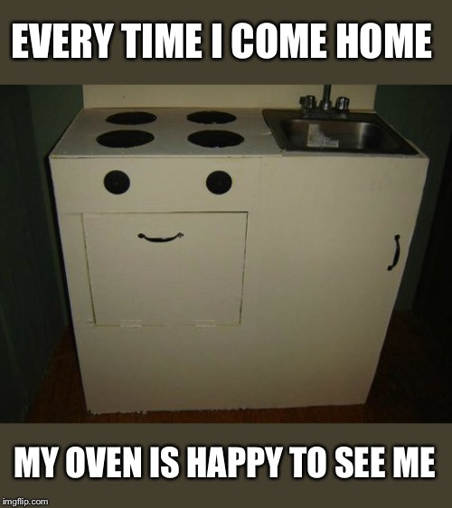 Lovin' Oven | EVERY TIME I COME HOME MY OVEN IS HAPPY TO SEE ME | image tagged in happy face,oven,funny memes | made w/ Imgflip meme maker