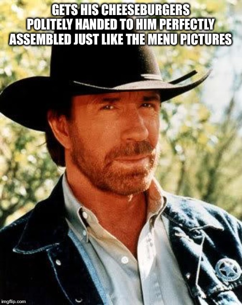 Chuck Norris |  GETS HIS CHEESEBURGERS POLITELY HANDED TO HIM PERFECTLY ASSEMBLED JUST LIKE THE MENU PICTURES | image tagged in memes,chuck norris | made w/ Imgflip meme maker