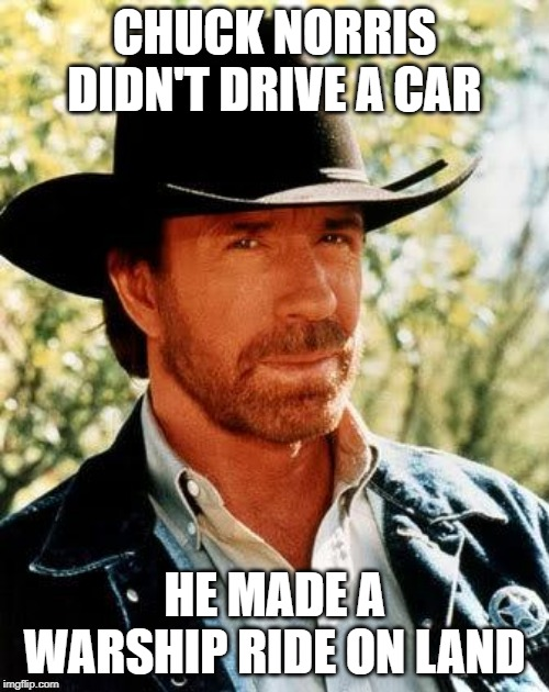 A Bismarck, actually |  CHUCK NORRIS DIDN'T DRIVE A CAR; HE MADE A WARSHIP RIDE ON LAND | image tagged in memes,chuck norris,funny,ww2 | made w/ Imgflip meme maker