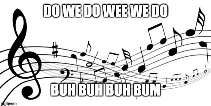 music notes | DO WE DO WEE WE DO BUH BUH BUH BUM | image tagged in music notes | made w/ Imgflip meme maker