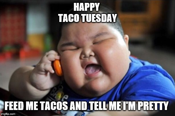 happy taco tuesday | HAPPY  TACO TUESDAY FEED ME TACOS AND TELL ME I'M PRETTY | image tagged in fat boy,taco tuesday,memes,funny face kid | made w/ Imgflip meme maker