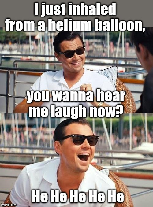 Leonardo Dicaprio Wolf Of Wall Street Meme | I just inhaled from a helium balloon, He He He He He you wanna hear me laugh now? | image tagged in memes,leonardo dicaprio wolf of wall street | made w/ Imgflip meme maker