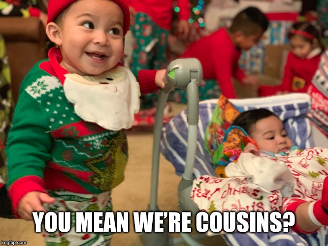 YOU MEAN WE'RE COUSINS? | image tagged in baby meme | made w/ Imgflip meme maker