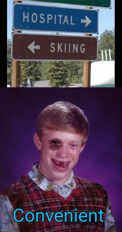 Convenience is important |  Convenient | image tagged in beat-up bad luck brian,convenience,skiing,hospital,44colt,bad luck brian | made w/ Imgflip meme maker