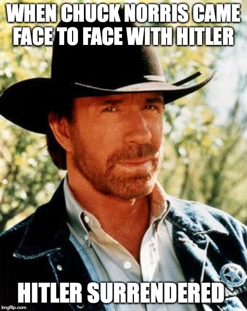 Chuck Norris |  WHEN CHUCK NORRIS CAME FACE TO FACE WITH HITLER; HITLER SURRENDERED | image tagged in memes,chuck norris | made w/ Imgflip meme maker
