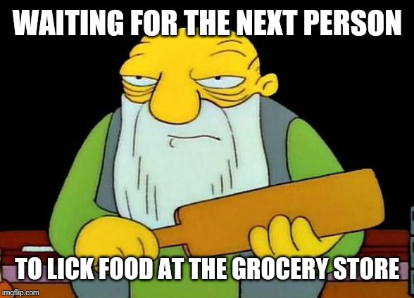 That's a paddlin' |  WAITING FOR THE NEXT PERSON; TO LICK FOOD AT THE GROCERY STORE | image tagged in memes,that's a paddlin' | made w/ Imgflip meme maker