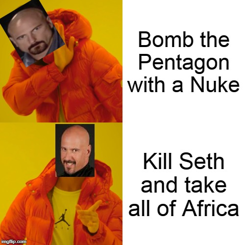 Drake Hotline Bling Meme | Bomb the Pentagon with a Nuke Kill Seth and take all of Africa | image tagged in memes,drake hotline bling | made w/ Imgflip meme maker