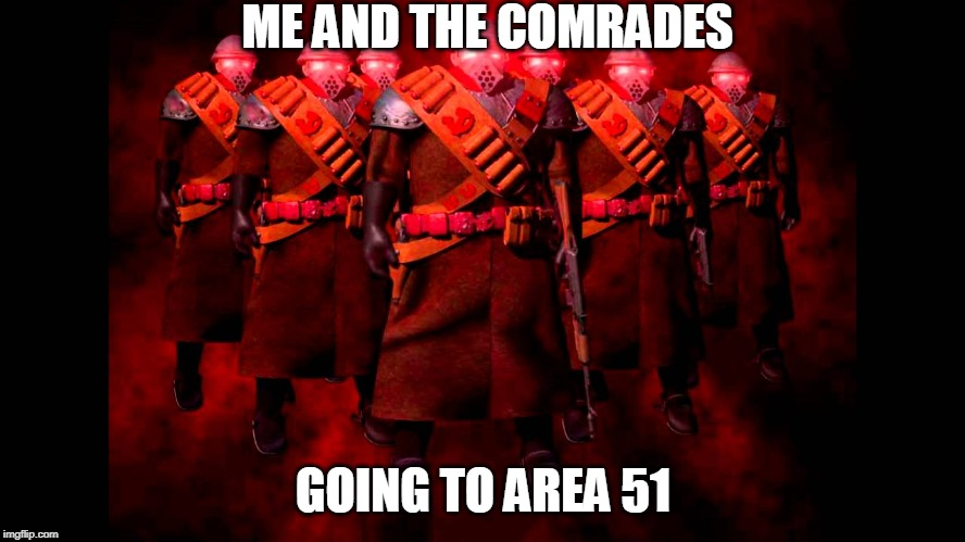 ME AND THE COMRADES; GOING TO AREA 51 | image tagged in memes,funny memes,comrades,command and conquer,red alert | made w/ Imgflip meme maker