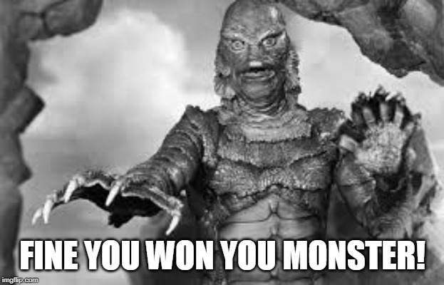 FINE YOU WON YOU MONSTER! | made w/ Imgflip meme maker