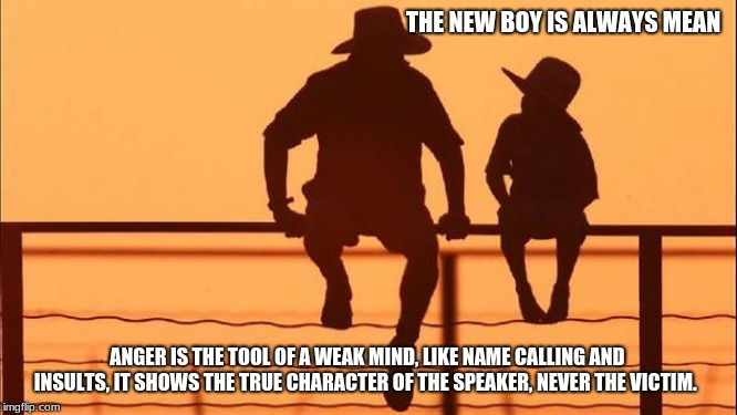 Cowboy wisdom on dealing with anger | THE NEW BOY IS ALWAYS MEAN ANGER IS THE TOOL OF A WEAK MIND, LIKE NAME CALLING AND INSULTS, IT SHOWS THE TRUE CHARACTER OF THE SPEAKER, NEVE | image tagged in cowboy father and son,cowboy wisdom,anger only exposes your weakness,be kind,be the change,be true to you | made w/ Imgflip meme maker