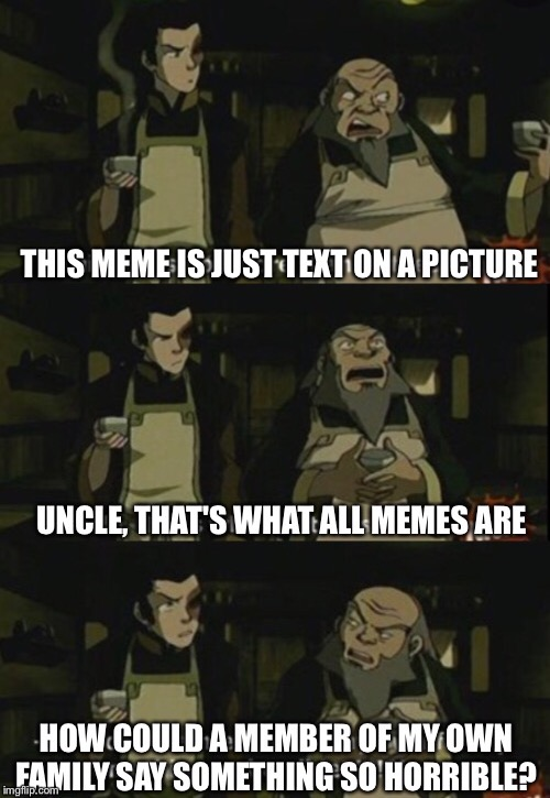 That's what all memes are | image tagged in uncle iroh,hot leaf juice,tea,memes,avatar the last airbender,zuko | made w/ Imgflip meme maker