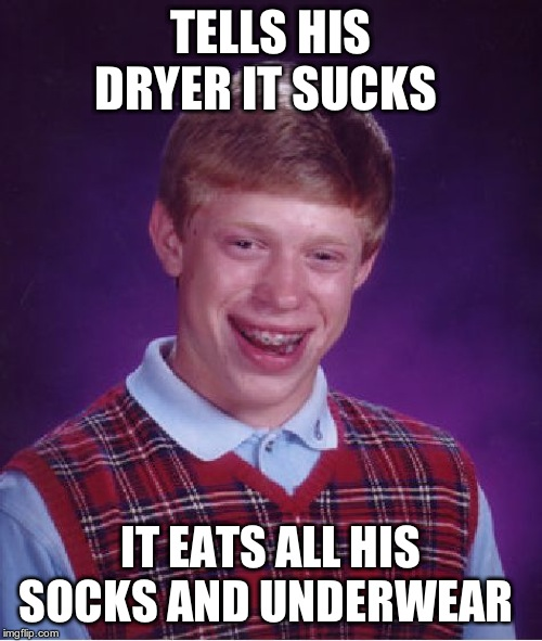 Bad Luck Brian Meme | TELLS HIS DRYER IT SUCKS IT EATS ALL HIS SOCKS AND UNDERWEAR | image tagged in memes,bad luck brian | made w/ Imgflip meme maker