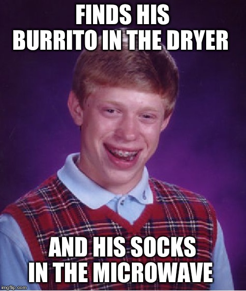 Bad Luck Brian Meme | FINDS HIS BURRITO IN THE DRYER AND HIS SOCKS IN THE MICROWAVE | image tagged in memes,bad luck brian | made w/ Imgflip meme maker