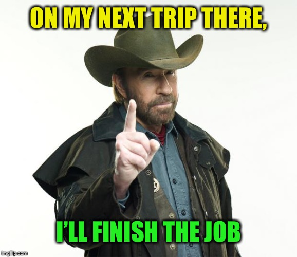Chuck Norris Finger Meme | ON MY NEXT TRIP THERE, I'LL FINISH THE JOB | image tagged in memes,chuck norris finger,chuck norris | made w/ Imgflip meme maker