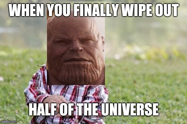 Infinity war's ending in a nutshell | WHEN YOU FINALLY WIPE OUT HALF OF THE UNIVERSE | image tagged in memes,evil toddler,thanos,avengers infinity war | made w/ Imgflip meme maker