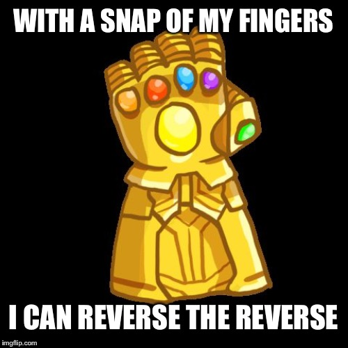 With a snap! |  WITH A SNAP OF MY FINGERS; I CAN REVERSE THE REVERSE | image tagged in infinity gauntlet | made w/ Imgflip meme maker
