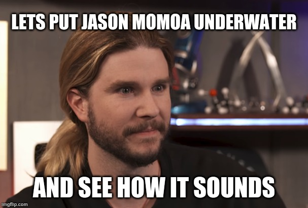 imagine | LETS PUT JASON MOMOA UNDERWATER AND SEE HOW IT SOUNDS | image tagged in funny,reaction,imagine,kyle,letsput | made w/ Imgflip meme maker