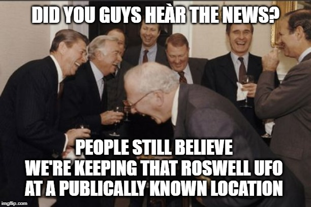 Sure, They Totally Store UFOs at Area 51... |  DID YOU GUYS HEÀR THE NEWS? PEOPLE STILL BELIEVE WE'RE KEEPING THAT ROSWELL UFO AT A PUBLICALLY KNOWN LOCATION | image tagged in memes,laughing men in suits,area 51,disclose,ufo,conspiracy | made w/ Imgflip meme maker