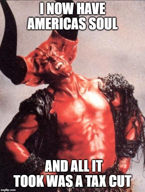 Satan Wins | I NOW HAVE AMERICAS SOUL AND ALL IT TOOK WAS A TAX CUT | image tagged in memes,politics,impeach trump,racist,loser,maga | made w/ Imgflip meme maker